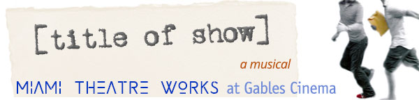 Title Of Show - a musical - Miami Theatre Works debuts at Gables Cinema